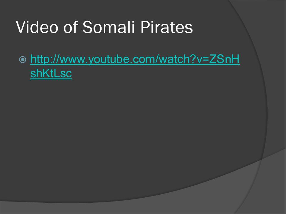 Video of Somali Pirates  http://www.youtube.com/watch v=ZSnH shKtLsc http://www.youtube.com/watch v=ZSnH shKtLsc