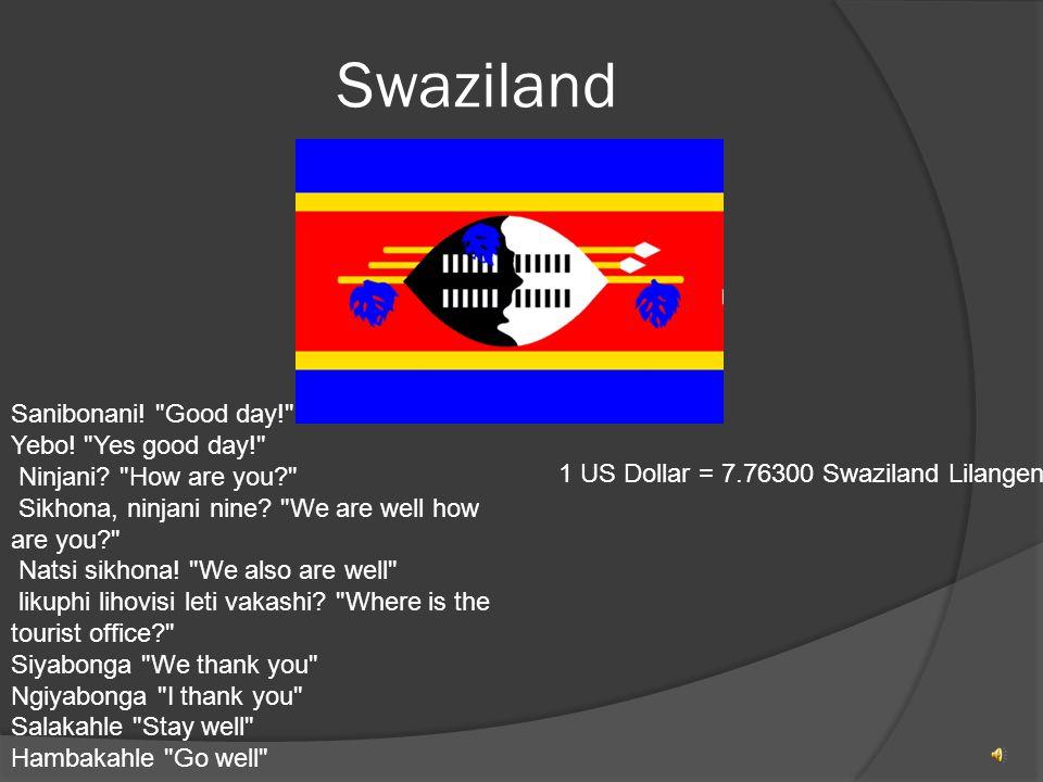 Swaziland Sanibonani. Good day! Yebo. Yes good day! Ninjani.