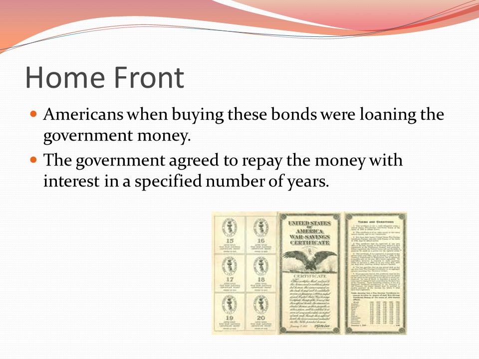 Home Front Americans when buying these bonds were loaning the government money.