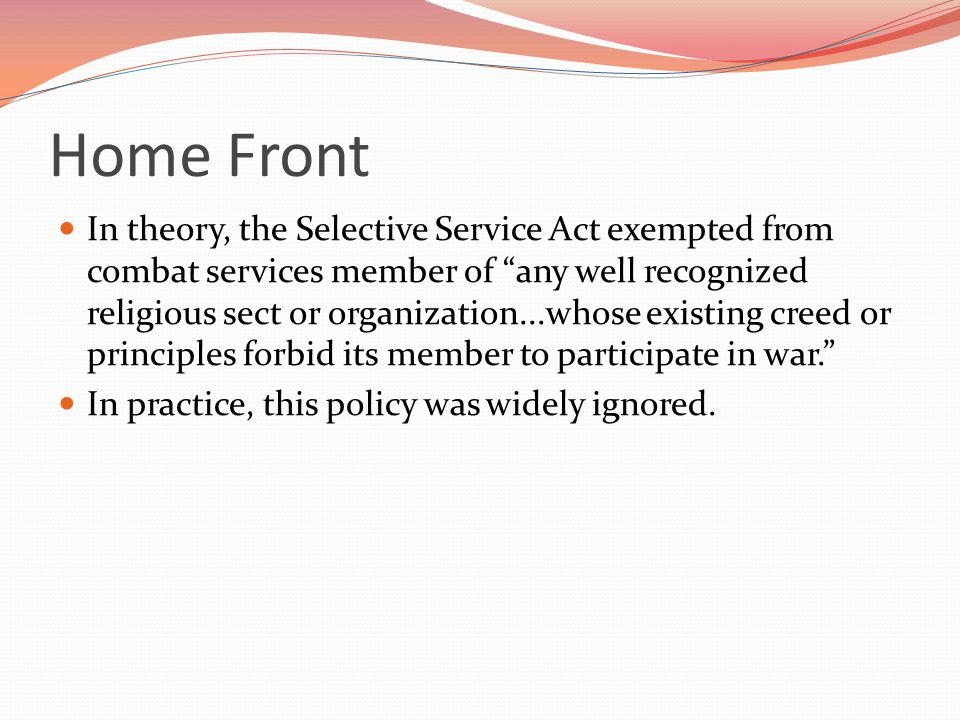 Home Front In theory, the Selective Service Act exempted from combat services member of any well recognized religious sect or organization...whose existing creed or principles forbid its member to participate in war. In practice, this policy was widely ignored.