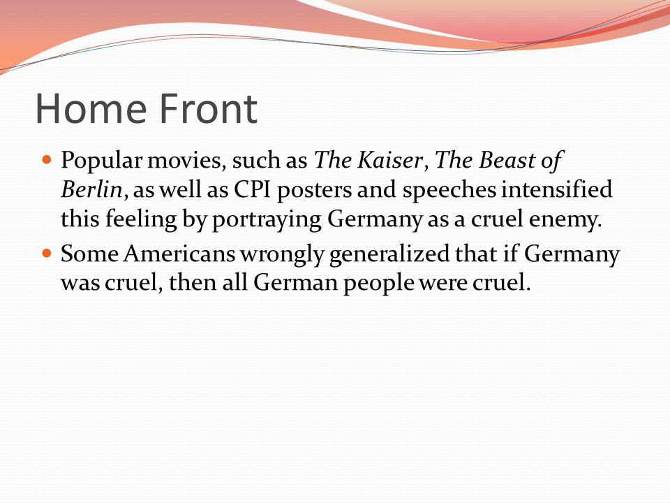 Home Front Popular movies, such as The Kaiser, The Beast of Berlin, as well as CPI posters and speeches intensified this feeling by portraying Germany as a cruel enemy.