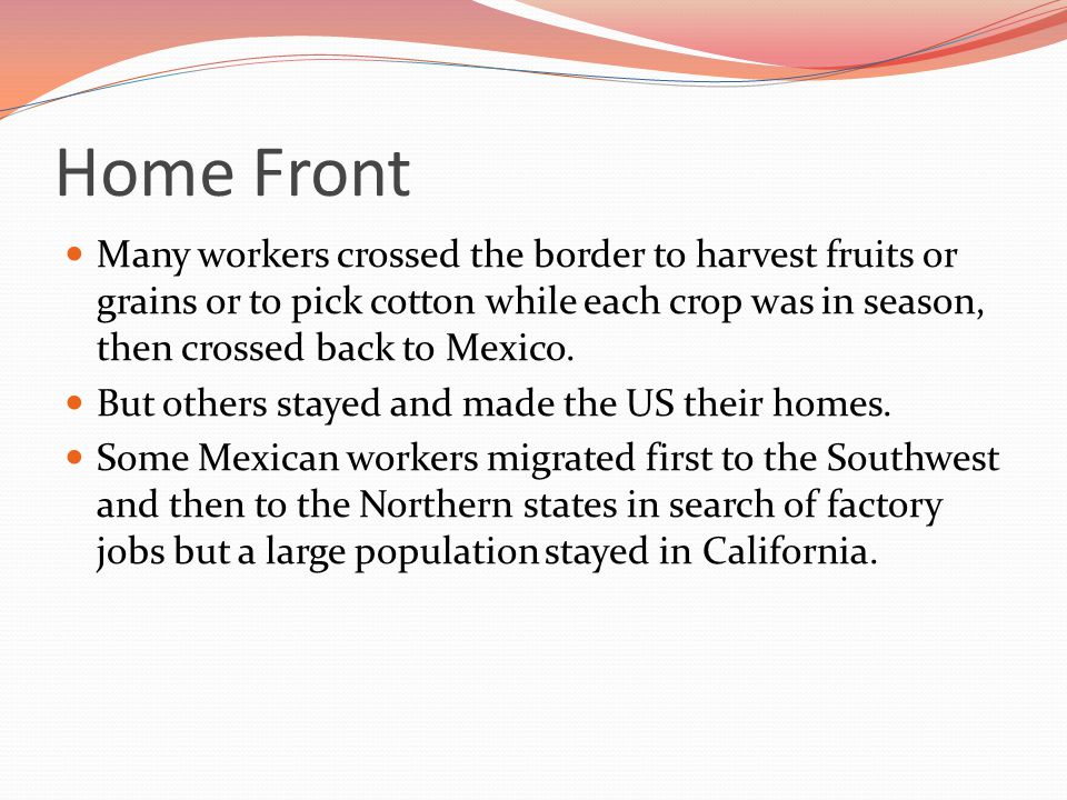 Home Front Many workers crossed the border to harvest fruits or grains or to pick cotton while each crop was in season, then crossed back to Mexico.