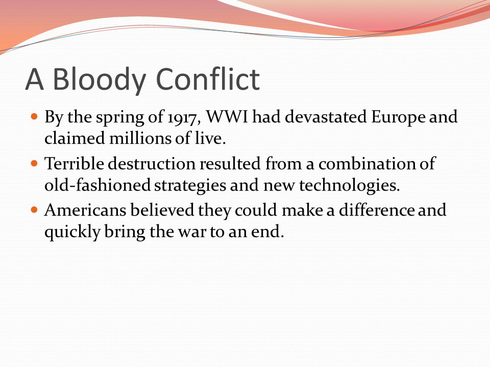 A Bloody Conflict By the spring of 1917, WWI had devastated Europe and claimed millions of live.