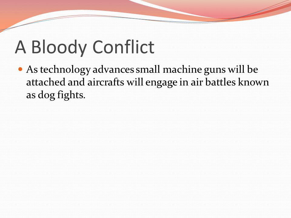 As technology advances small machine guns will be attached and aircrafts will engage in air battles known as dog fights.
