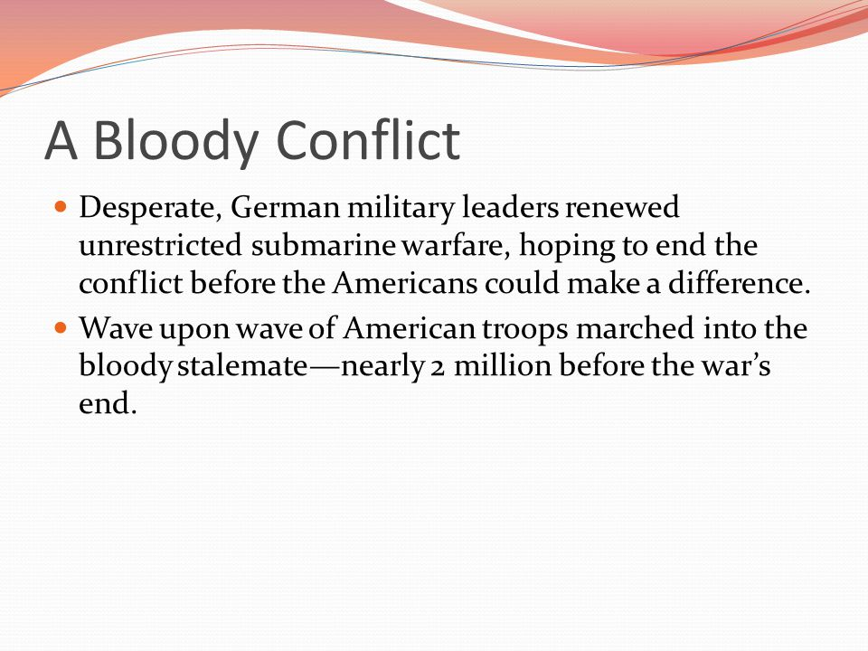 A Bloody Conflict Desperate, German military leaders renewed unrestricted submarine warfare, hoping to end the conflict before the Americans could make a difference.