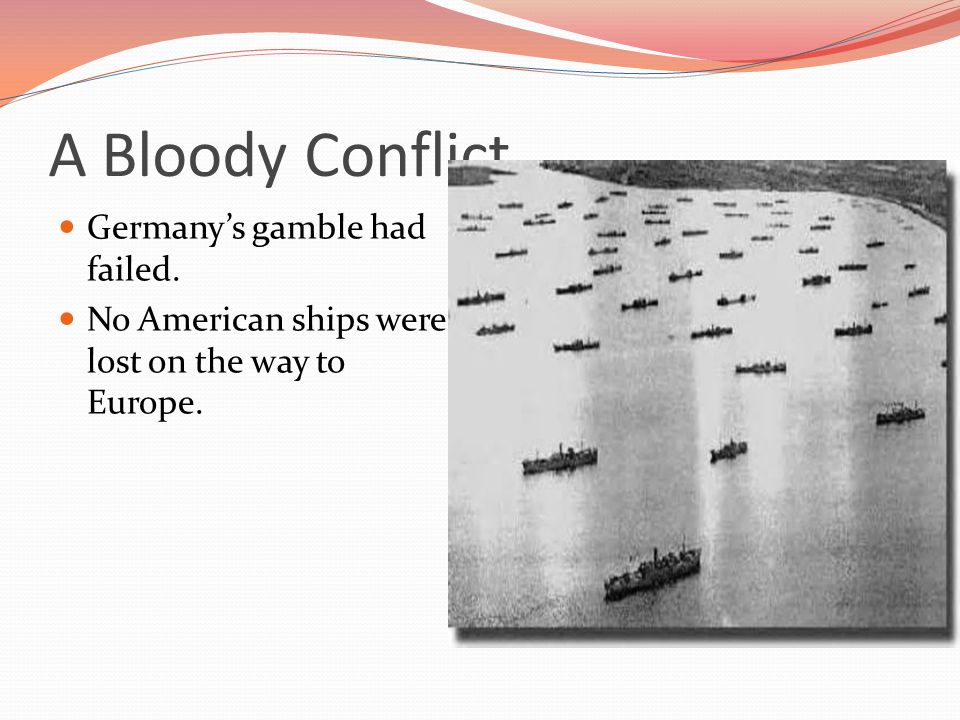 A Bloody Conflict Germany's gamble had failed. No American ships were lost on the way to Europe.