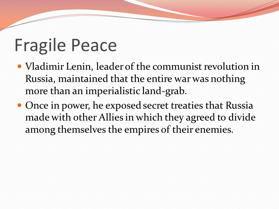 Fragile Peace Vladimir Lenin, leader of the communist revolution in Russia, maintained that the entire war was nothing more than an imperialistic land-grab.