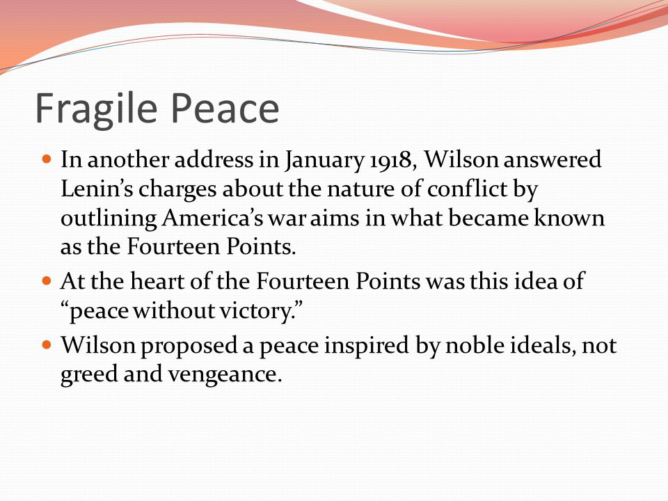 Fragile Peace In another address in January 1918, Wilson answered Lenin's charges about the nature of conflict by outlining America's war aims in what became known as the Fourteen Points.