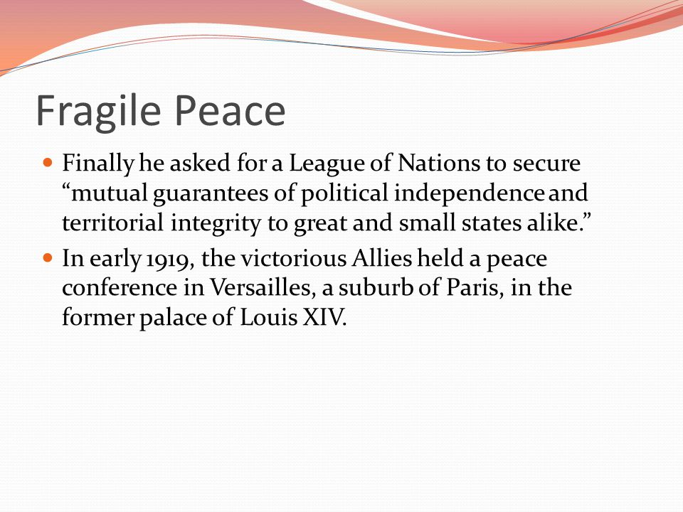 Fragile Peace Finally he asked for a League of Nations to secure mutual guarantees of political independence and territorial integrity to great and small states alike. In early 1919, the victorious Allies held a peace conference in Versailles, a suburb of Paris, in the former palace of Louis XIV.
