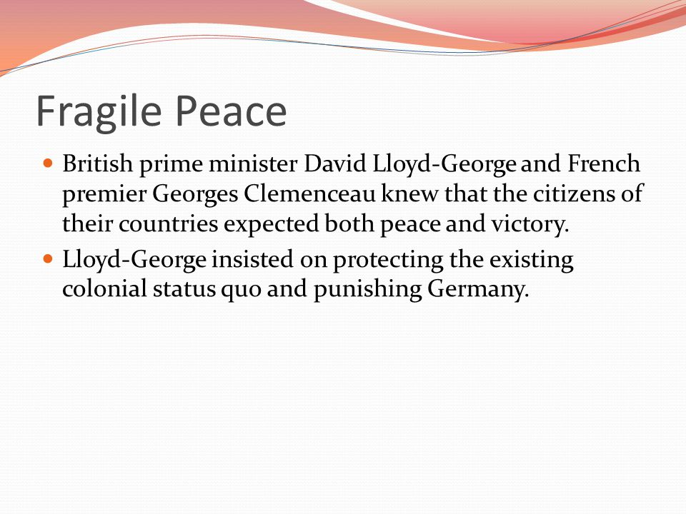 Fragile Peace British prime minister David Lloyd-George and French premier Georges Clemenceau knew that the citizens of their countries expected both peace and victory.