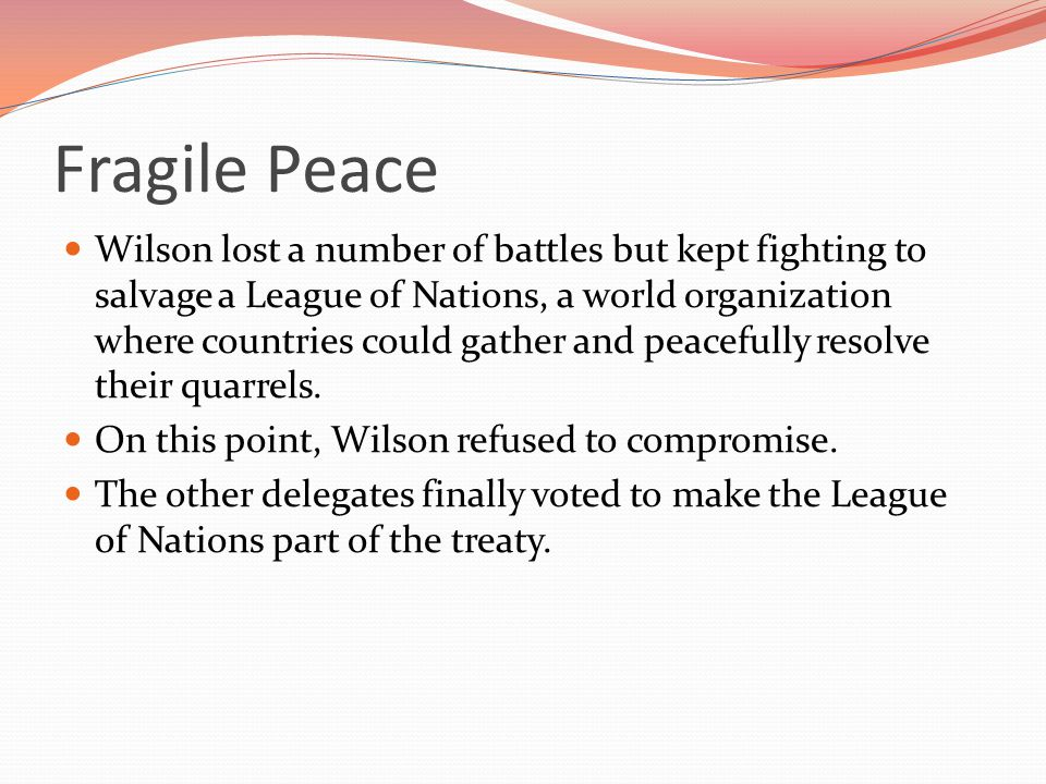 Fragile Peace Wilson lost a number of battles but kept fighting to salvage a League of Nations, a world organization where countries could gather and peacefully resolve their quarrels.