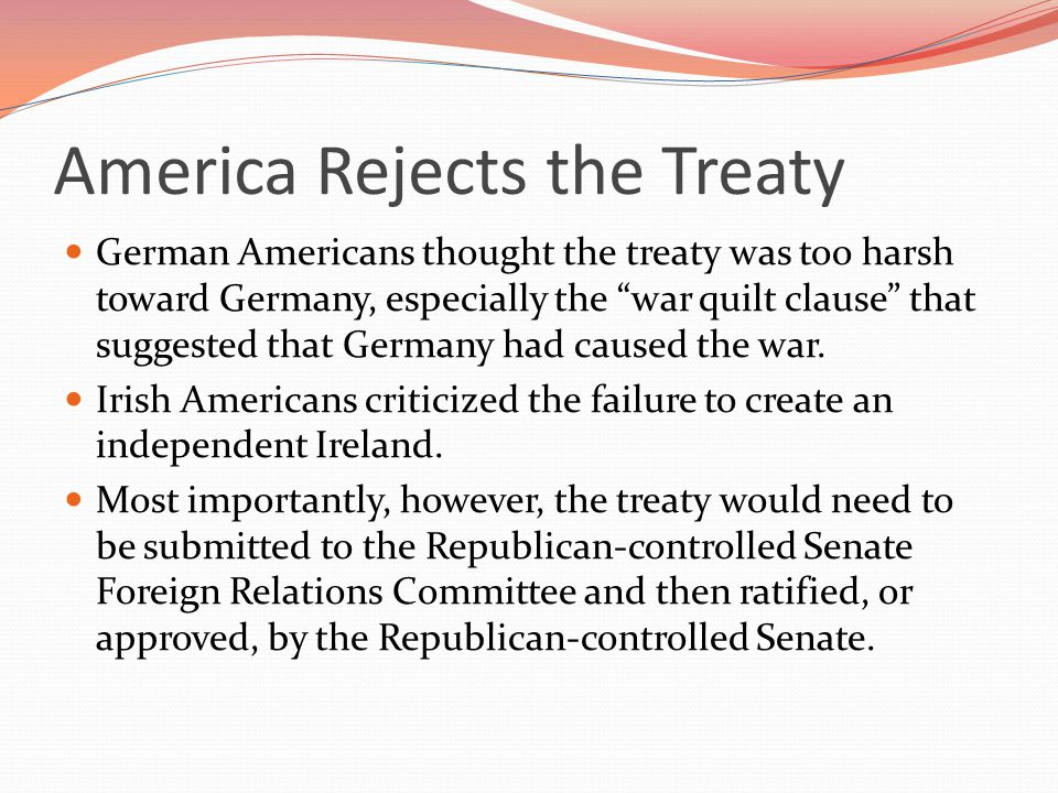 America Rejects the Treaty German Americans thought the treaty was too harsh toward Germany, especially the war quilt clause that suggested that Germany had caused the war.