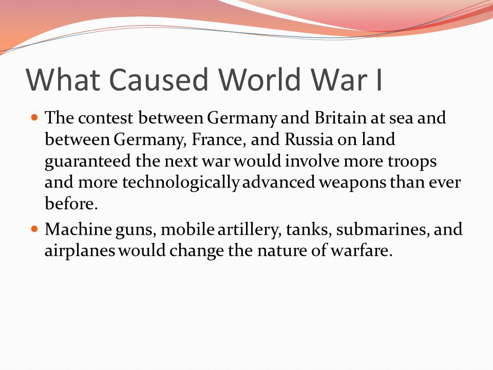 What Caused World War I The contest between Germany and Britain at sea and between Germany, France, and Russia on land guaranteed the next war would involve more troops and more technologically advanced weapons than ever before.