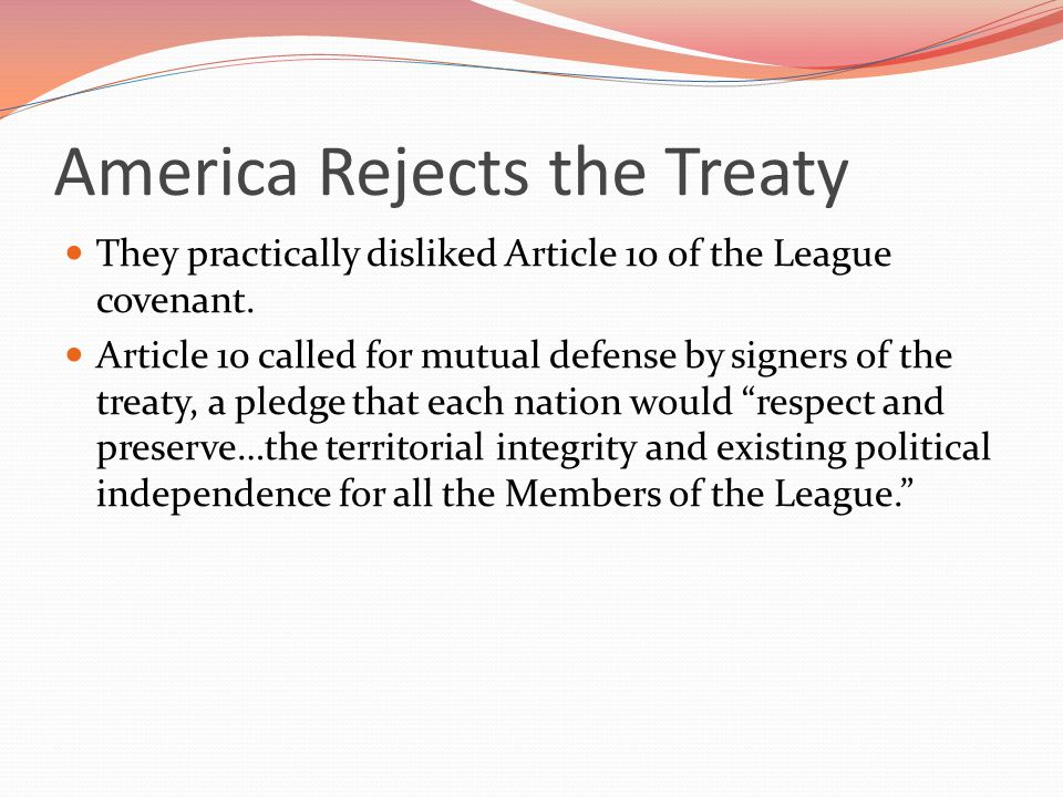 America Rejects the Treaty They practically disliked Article 10 of the League covenant.