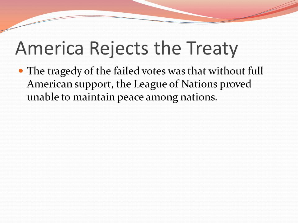 America Rejects the Treaty The tragedy of the failed votes was that without full American support, the League of Nations proved unable to maintain peace among nations.