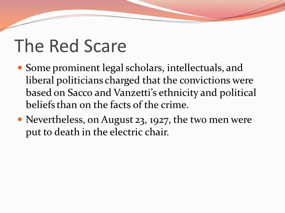 The Red Scare Some prominent legal scholars, intellectuals, and liberal politicians charged that the convictions were based on Sacco and Vanzetti's ethnicity and political beliefs than on the facts of the crime.