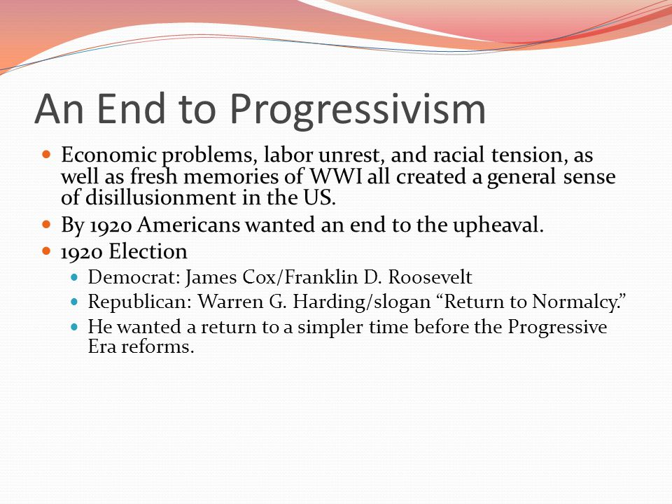 An End to Progressivism Economic problems, labor unrest, and racial tension, as well as fresh memories of WWI all created a general sense of disillusionment in the US.