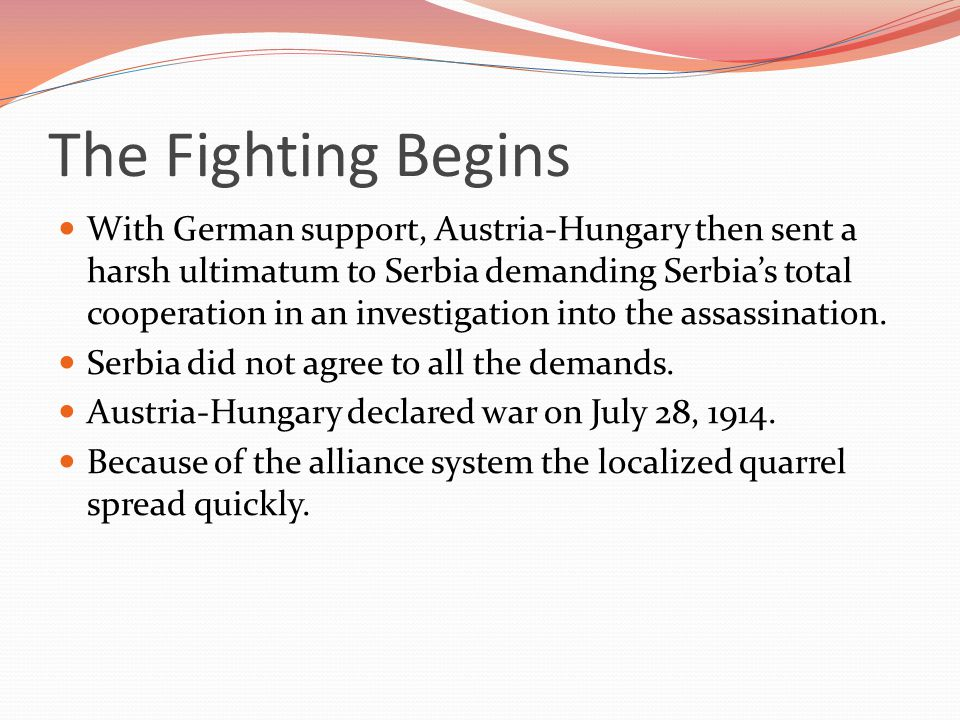 The Fighting Begins With German support, Austria-Hungary then sent a harsh ultimatum to Serbia demanding Serbia's total cooperation in an investigation into the assassination.