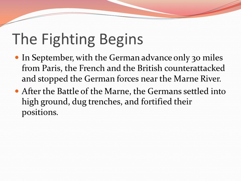 The Fighting Begins In September, with the German advance only 30 miles from Paris, the French and the British counterattacked and stopped the German forces near the Marne River.