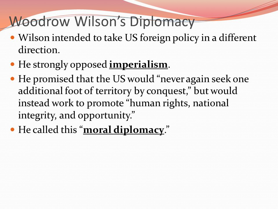 Woodrow Wilson's Diplomacy Wilson intended to take US foreign policy in a different direction.