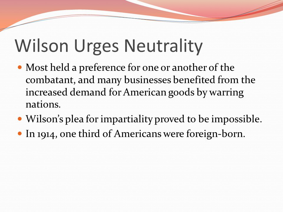 Wilson Urges Neutrality Most held a preference for one or another of the combatant, and many businesses benefited from the increased demand for American goods by warring nations.