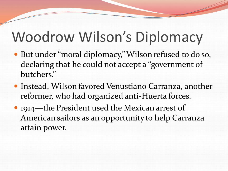 Woodrow Wilson's Diplomacy But under moral diplomacy, Wilson refused to do so, declaring that he could not accept a government of butchers. Instead, Wilson favored Venustiano Carranza, another reformer, who had organized anti-Huerta forces.