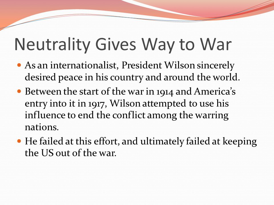 Neutrality Gives Way to War As an internationalist, President Wilson sincerely desired peace in his country and around the world.