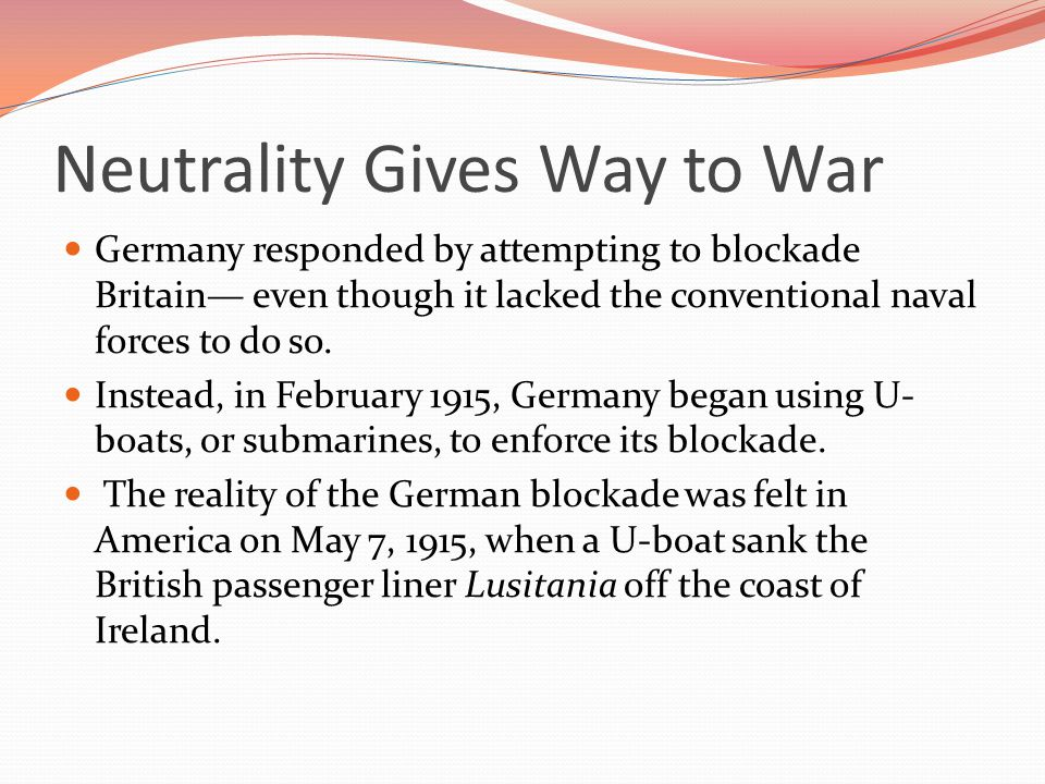 Neutrality Gives Way to War Germany responded by attempting to blockade Britain— even though it lacked the conventional naval forces to do so.