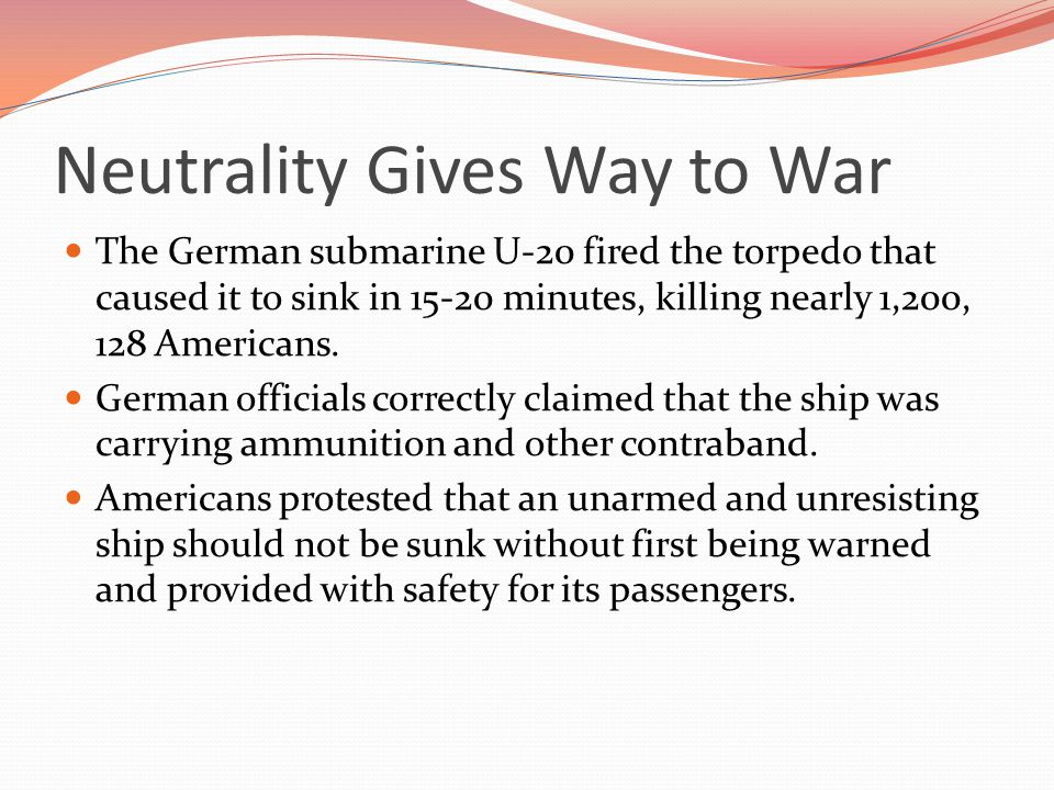 Neutrality Gives Way to War The German submarine U-20 fired the torpedo that caused it to sink in 15-20 minutes, killing nearly 1,200, 128 Americans.