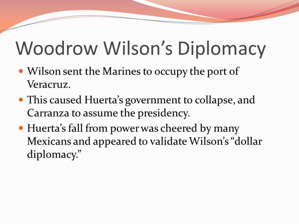 Woodrow Wilson's Diplomacy Wilson sent the Marines to occupy the port of Veracruz.