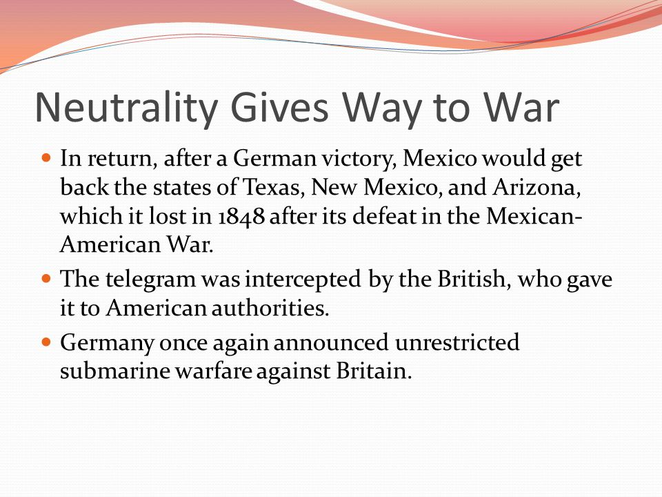 Neutrality Gives Way to War In return, after a German victory, Mexico would get back the states of Texas, New Mexico, and Arizona, which it lost in 1848 after its defeat in the Mexican- American War.