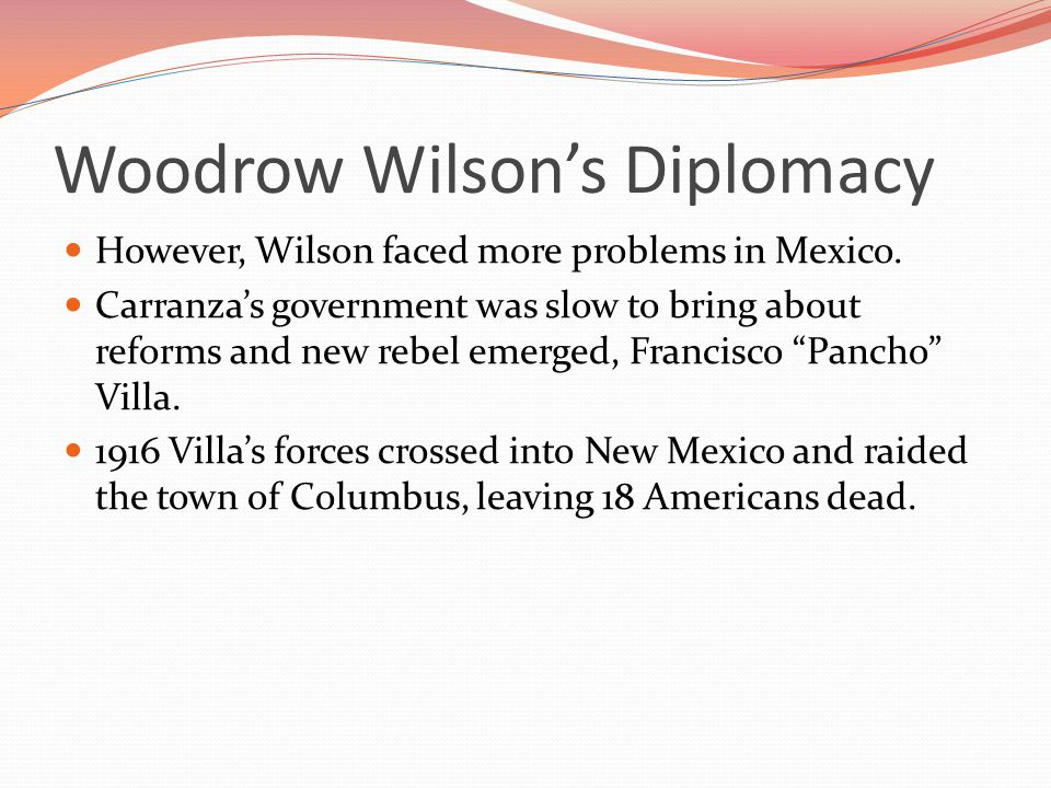 Woodrow Wilson's Diplomacy However, Wilson faced more problems in Mexico.