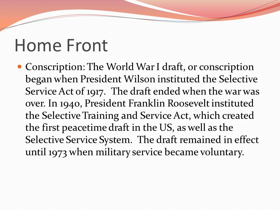 Conscription: The World War I draft, or conscription began when President Wilson instituted the Selective Service Act of 1917.