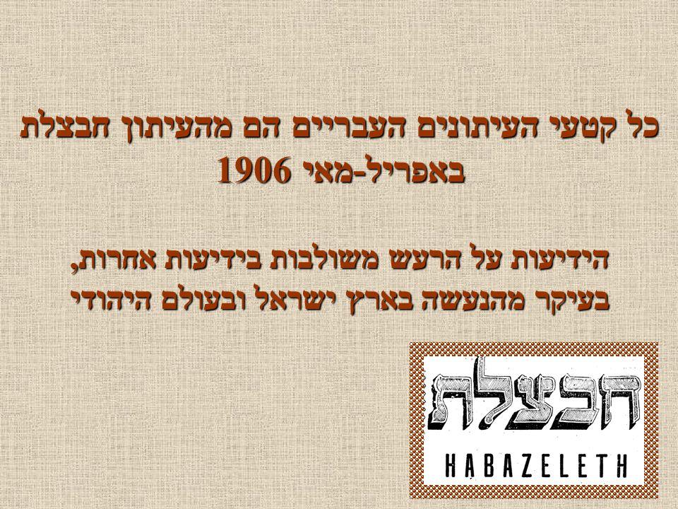 כל קטעי העיתונים העבריים הם מהעיתון חבצלת באפריל-מאי 1906 הידיעות על הרעש משולבות בידיעות אחרות, בעיקר מהנעשה בארץ ישראל ובעולם היהודי