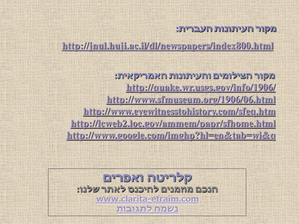 http://jnul.huji.ac.il/dl/newspapers/index800.html מקור העיתונות העברית : מקור הצילומים והעיתונות האמריקאית: http://quake.wr.usgs.gov/info/1906/ http://www.sfmuseum.org/1906/06.html http://www.eyewitnesstohistory.com/sfeq.htm http://lcweb2.loc.gov/ammem/papr/sfhome.html http://www.google.com/imghp hl=en&tab=wi&q קלריטה ואפרים הנכם מוזמנים להיכנס לאתר שלנו: www.clarita-efraim.com נשמח לתגובות נשמח לתגובות