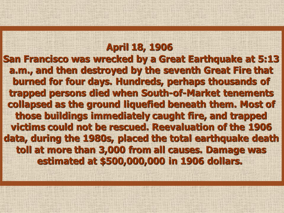 April 18, 1906 San Francisco was wrecked by a Great Earthquake at 5:13 a.m., and then destroyed by the seventh Great Fire that burned for four days.