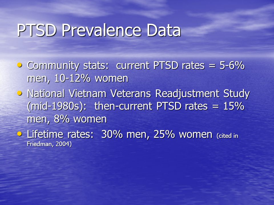 PTSD Prevalence Data Community stats: current PTSD rates = 5-6% men, 10-12% women Community stats: current PTSD rates = 5-6% men, 10-12% women National Vietnam Veterans Readjustment Study (mid-1980s): then-current PTSD rates = 15% men, 8% women National Vietnam Veterans Readjustment Study (mid-1980s): then-current PTSD rates = 15% men, 8% women Lifetime rates: 30% men, 25% women (cited in Friedman, 2004) Lifetime rates: 30% men, 25% women (cited in Friedman, 2004)