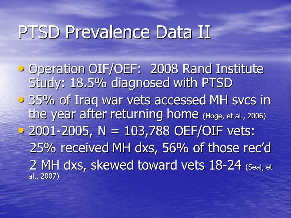 PTSD Prevalence Data II Operation OIF/OEF: 2008 Rand Institute Study: 18.5% diagnosed with PTSD Operation OIF/OEF: 2008 Rand Institute Study: 18.5% diagnosed with PTSD 35% of Iraq war vets accessed MH svcs in the year after returning home (Hoge, et al., 2006) 35% of Iraq war vets accessed MH svcs in the year after returning home (Hoge, et al., 2006) 2001-2005, N = 103,788 OEF/OIF vets: 2001-2005, N = 103,788 OEF/OIF vets: 25% received MH dxs, 56% of those rec'd 25% received MH dxs, 56% of those rec'd 2 MH dxs, skewed toward vets 18-24 (Seal, et al., 2007) 2 MH dxs, skewed toward vets 18-24 (Seal, et al., 2007)