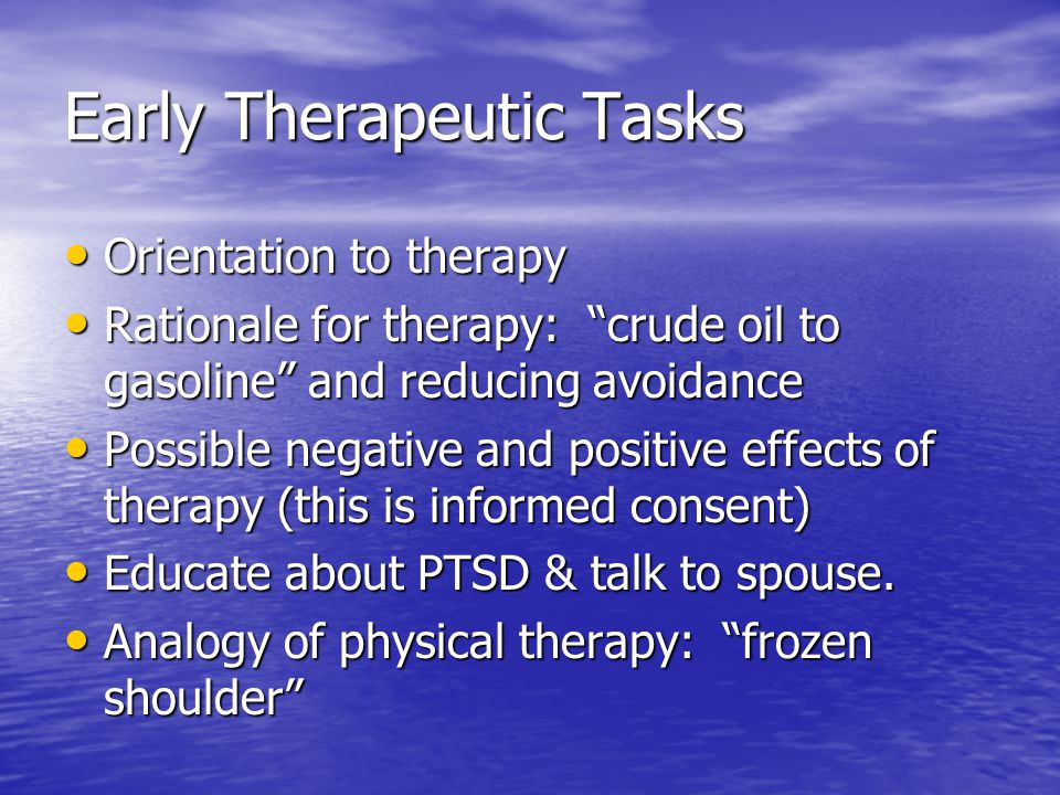 Early Therapeutic Tasks Orientation to therapy Orientation to therapy Rationale for therapy: crude oil to gasoline and reducing avoidance Rationale for therapy: crude oil to gasoline and reducing avoidance Possible negative and positive effects of therapy (this is informed consent) Possible negative and positive effects of therapy (this is informed consent) Educate about PTSD & talk to spouse.