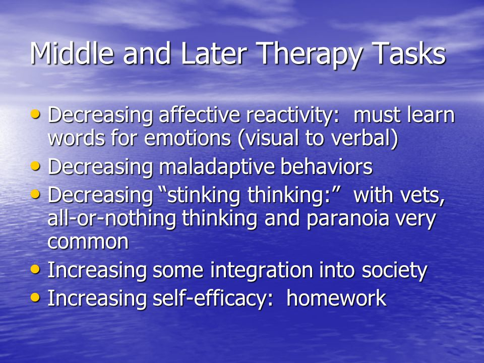 Middle and Later Therapy Tasks Decreasing affective reactivity: must learn words for emotions (visual to verbal) Decreasing affective reactivity: must learn words for emotions (visual to verbal) Decreasing maladaptive behaviors Decreasing maladaptive behaviors Decreasing stinking thinking: with vets, all-or-nothing thinking and paranoia very common Decreasing stinking thinking: with vets, all-or-nothing thinking and paranoia very common Increasing some integration into society Increasing some integration into society Increasing self-efficacy: homework Increasing self-efficacy: homework