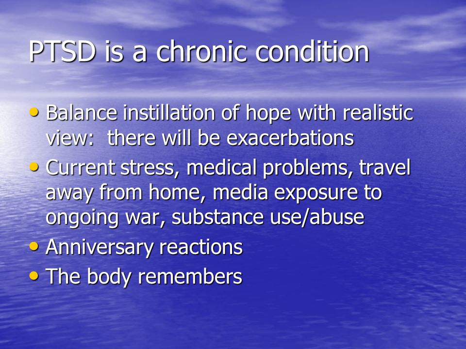 PTSD is a chronic condition Balance instillation of hope with realistic view: there will be exacerbations Balance instillation of hope with realistic view: there will be exacerbations Current stress, medical problems, travel away from home, media exposure to ongoing war, substance use/abuse Current stress, medical problems, travel away from home, media exposure to ongoing war, substance use/abuse Anniversary reactions Anniversary reactions The body remembers The body remembers