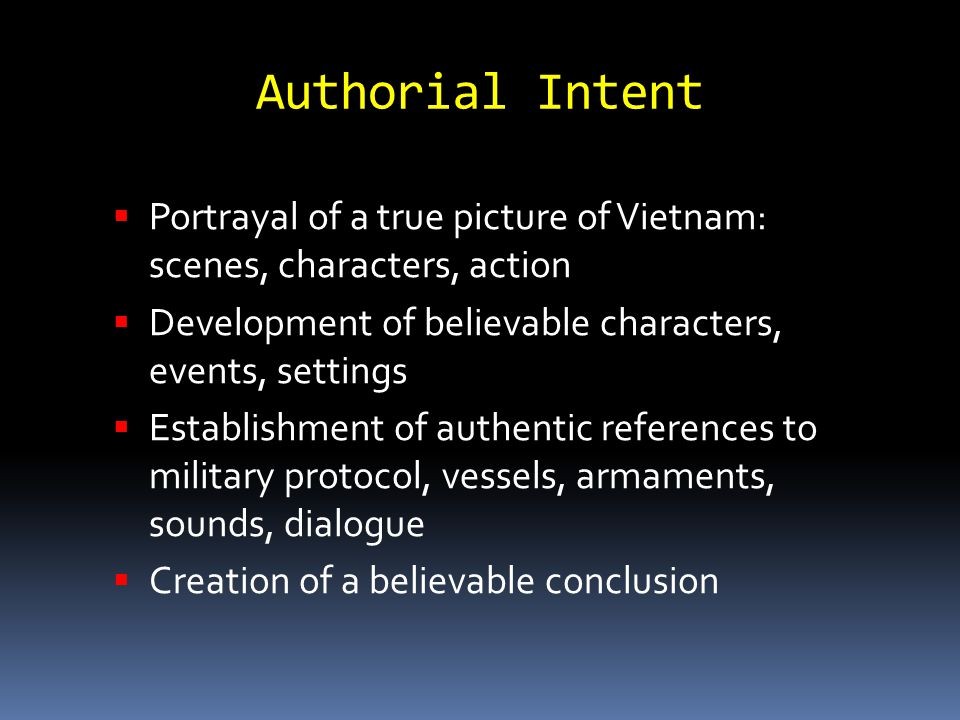 Authorial Intent  Portrayal of a true picture of Vietnam: scenes, characters, action  Development of believable characters, events, settings  Establishment of authentic references to military protocol, vessels, armaments, sounds, dialogue  Creation of a believable conclusion