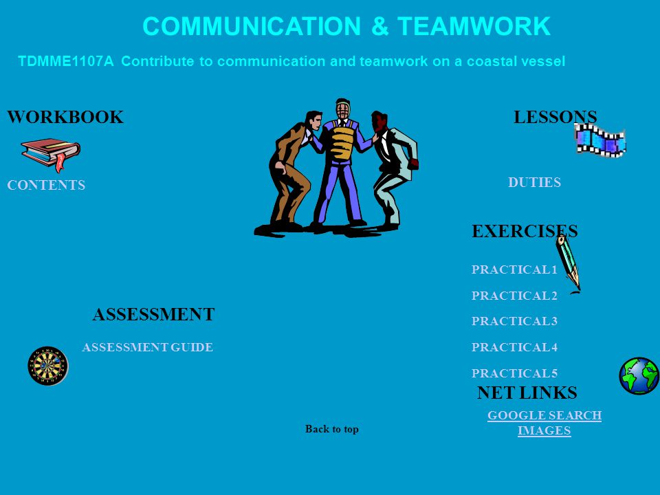 COMMUNICATION & TEAMWORK TDMME1107A Contribute to communication and teamwork on a coastal vessel WORKBOOK DUTIES GOOGLE SEARCH IMAGES ASSESSMENT ASSESSMENT GUIDE PRACTICAL 1 PRACTICAL 2 PRACTICAL 3 PRACTICAL 4 PRACTICAL 5 CONTENTS LESSONS Back to top NET LINKS EXERCISES