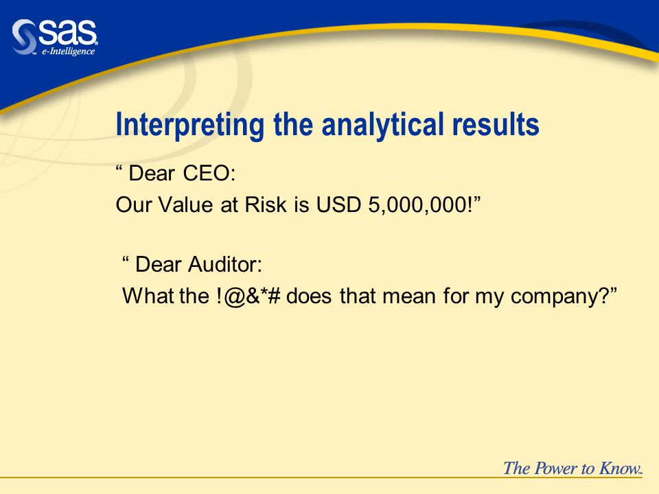 Interpreting the analytical results Dear CEO: Our Value at Risk is USD 5,000,000! Dear Auditor: What the !@&*# does that mean for my company