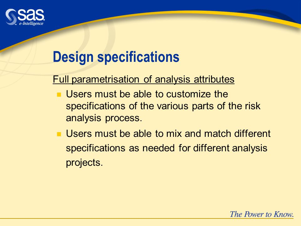 Design specifications Full parametrisation of analysis attributes n Users must be able to customize the specifications of the various parts of the risk analysis process.