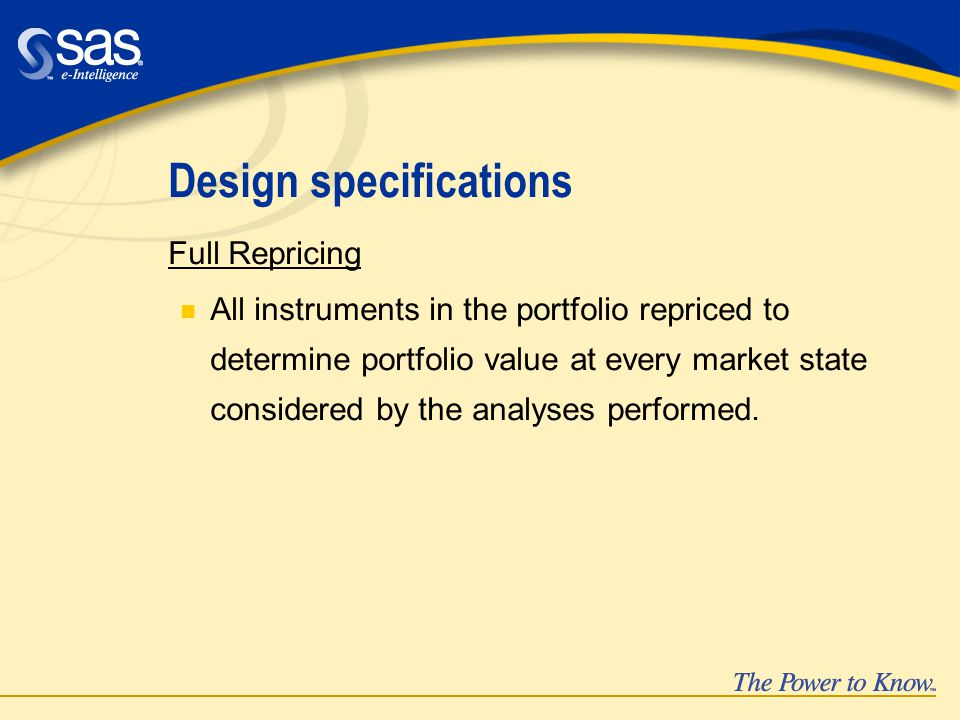 Design specifications Full Repricing n All instruments in the portfolio repriced to determine portfolio value at every market state considered by the analyses performed.
