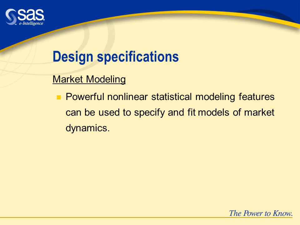 Design specifications Market Modeling n Powerful nonlinear statistical modeling features can be used to specify and fit models of market dynamics.