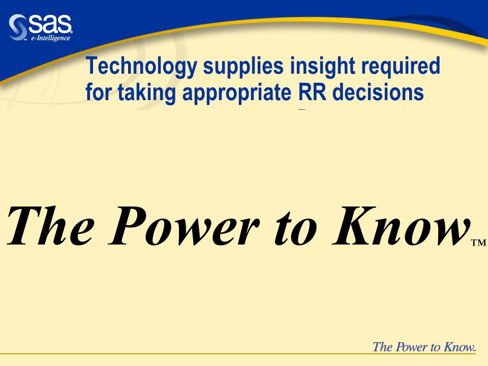 Technology supplies insight required for taking appropriate RR decisions models risk factors risk factors risk objects risk objects risk mea- sures risk mea- sures risk appe- tite risk appe- tite lossprofit uncertainty beha- vior beha- vior  R  The Power to Know ™