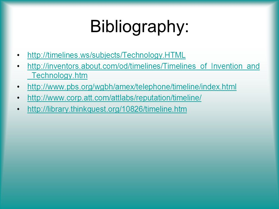 Bibliography: http://timelines.ws/subjects/Technology.HTML http://inventors.about.com/od/timelines/Timelines_of_Invention_and _Technology.htmhttp://inventors.about.com/od/timelines/Timelines_of_Invention_and _Technology.htm http://www.pbs.org/wgbh/amex/telephone/timeline/index.html http://www.corp.att.com/attlabs/reputation/timeline/ http://library.thinkquest.org/10826/timeline.htm