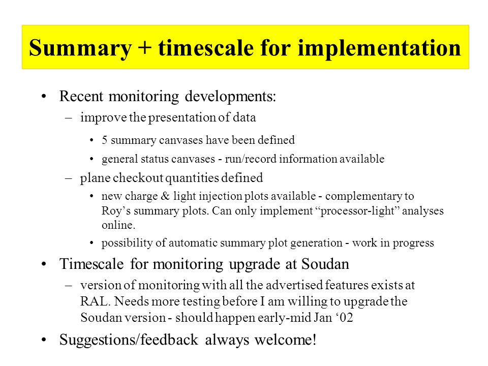 Summary + timescale for implementation Recent monitoring developments: –improve the presentation of data 5 summary canvases have been defined general status canvases - run/record information available –plane checkout quantities defined new charge & light injection plots available - complementary to Roy's summary plots.